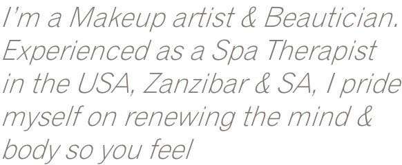 I'm a Makeup artist & Beautician. Experienced as a Spa Therapist in the USA, Zanzibar & SA, I pride myself on renewing the mind & body so you feel
