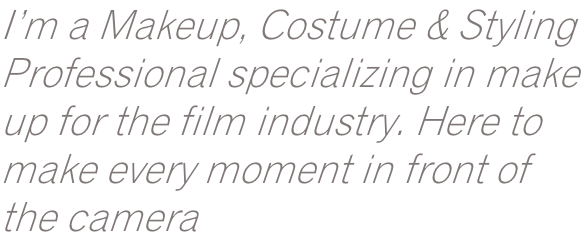 I'm a Makeup, Costume & Styling Professional specializing in make up for the film industry. Here to make every moment in front of the camera